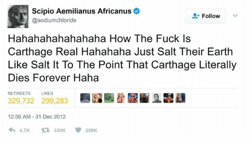 Hahahahahahahaha: Scipio Aemilianus Africanus  @sodiumchloride  Follow  Hahahahahahahaha How The Fuck Is  Carthage Real Hahahaha Just Salt Their Earth  Like Salt It To The Point That Carthage Literally  Dies Forever Haha  RETWEETS  LIKES  329,732 299,283  12:56 AM 31 Dec 2012  わ4.7K -330K  299K