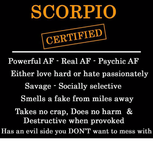 Af, Fake, and Love: SCORPIO  CERTIFIED  Powerful AF - Real AF - Psychic AF  Either love hard or hate passionately  Savage - Socially selective  Smells a fake from miles away  Takes no crap, Does no harm &  Destructive when provoked  Has an evil side you DON'T want to mess with