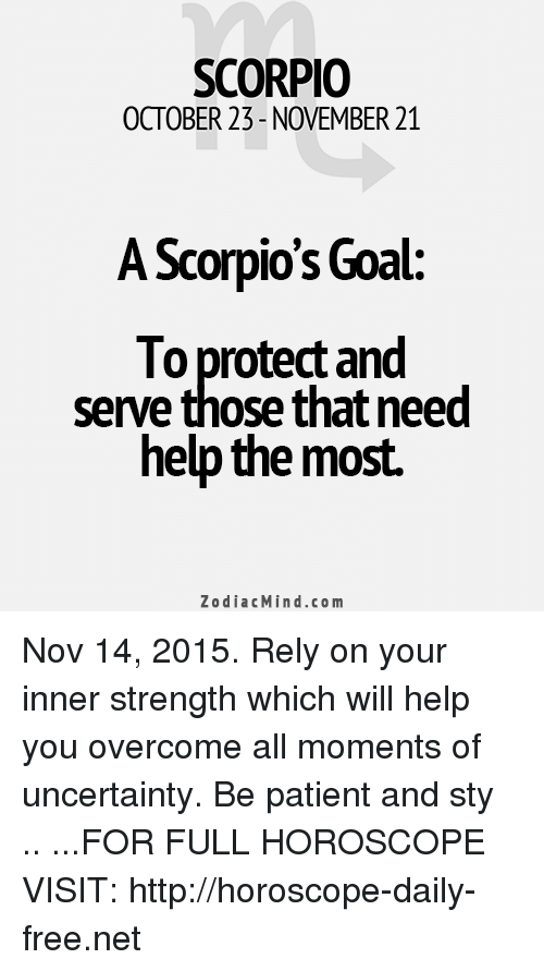 Protect And Serve: SCORPIO  OCTOBER 23-NOVEMBER 21  A Scorpio's Goal:  To protect and  serve those that need  help the most.  ZodiacMind.com Nov 14, 2015. Rely on your inner strength which will help you overcome all moments of uncertainty. Be patient and sty .. ...FOR FULL HOROSCOPE VISIT: http://horoscope-daily-free.net