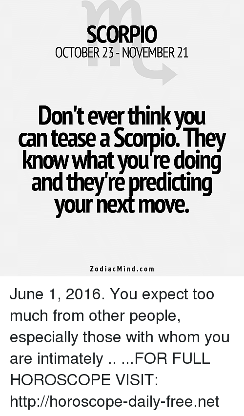 Too Much, Free, and Horoscope: SCORPIO  OCTOBER 23- NOVEMBER 21  Dontever think you  Scorpio They  know what you're doing  and theyre predicting  your next move.  z o dia c Min d.com June 1, 2016. You expect too much from other people, especially those with whom you are intimately  .. ...FOR FULL HOROSCOPE VISIT: http://horoscope-daily-free.net