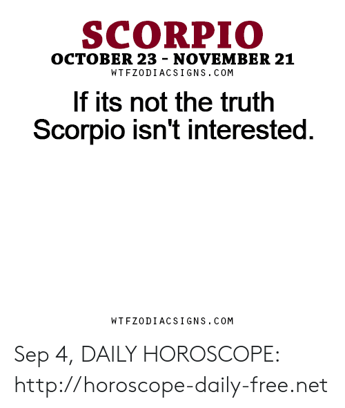 Free, Horoscope, and Http: SCORPIO  OCTOBER 23 - NOVEMBER 21  WT FZODIACS IGNS.cOM  If its not the truth  Scorpio isn't interested  WTFZODIACSIGNS.COM Sep 4, DAILY HOROSCOPE: http://horoscope-daily-free.net