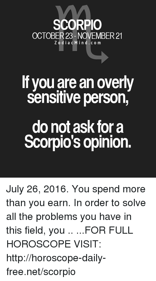 Overly Sensitive: SCORPIO  OCTOBER 23- NOVEMBER 21  Z o d i a c M i n d c o m  lf you are an overly  sensitive person,  do not ask for a  Scorpio's opinion. July 26, 2016. You spend more than you earn. In order to solve all the problems you have in this field, you .. ...FOR FULL HOROSCOPE VISIT: http://horoscope-daily-free.net/scorpio