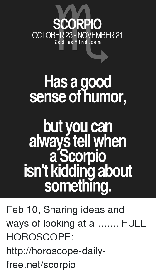 Free, Good, and Horoscope: SCORPIO  OCTOBER 23-NOVEMBER 21  ZodiacMind.com  Has a good  sense of humor,  but you can  always tell when  aScorpio  isn't kidding about  something. Feb 10, Sharing ideas and ways of looking at a  ….... FULL HOROSCOPE: http://horoscope-daily-free.net/scorpio