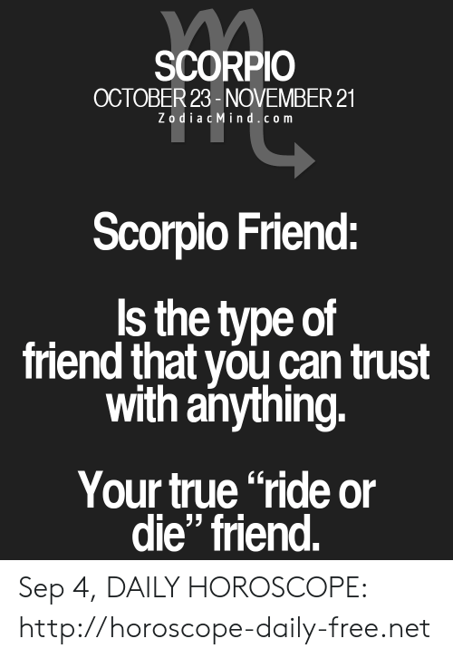"True, Free, and Horoscope: SCORPIO  OCTOBER 23-NOVEMBER 21  ZodiacMind.com  Scorpio Friend:  Is the type of  friend that you can trust  with anything.  Your true ""ride or  die"" friend. Sep 4, DAILY HOROSCOPE: http://horoscope-daily-free.net"