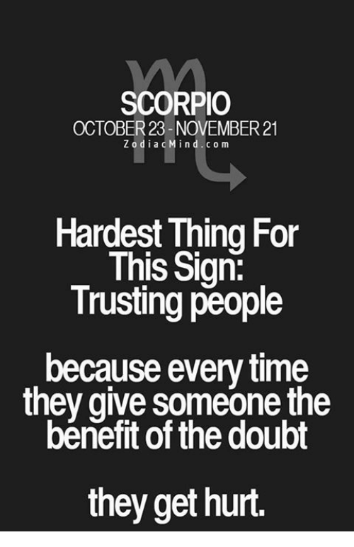 doubtful: SCORPIO  OCTOBER23 NOVEMBER21  ZodiacMind.com  Hardest Thing For  This Sign:  Trusting people  because every time  they give someone the  bénefit of the doubt  they get hurt.