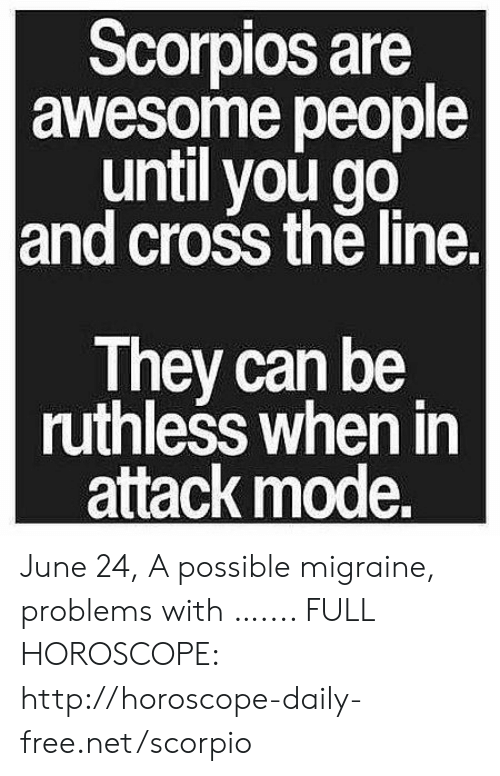 Cross, Free, and Horoscope: Scorpios are    awesome people  until you go  and cross the line.  They can be  ruthless when in  attack mode. June 24, A possible migraine, problems with  ….... FULL HOROSCOPE: http://horoscope-daily-free.net/scorpio