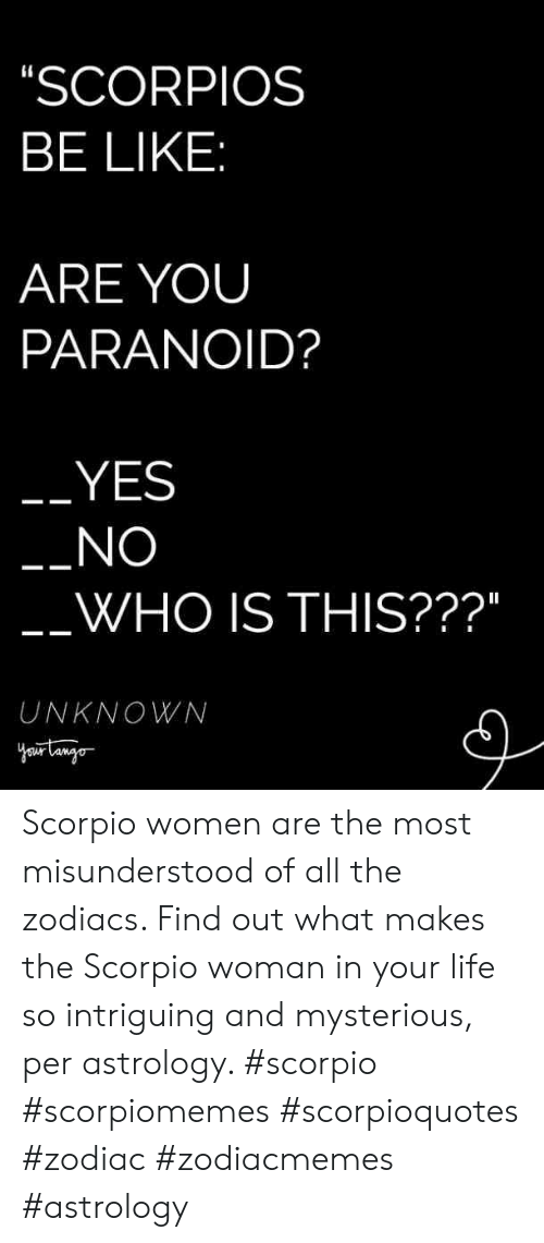 """Scorpio: SCORPIOS  BE LIKE  ARE YOUU  PARANOID?  YES  NO  WHO IS THIS???""""  UNKNOWN Scorpio women are the most misunderstood of all the zodiacs. Find out what makes the Scorpio woman in your life so intriguing and mysterious, per astrology. #scorpio #scorpiomemes #scorpioquotes #zodiac #zodiacmemes #astrology"""