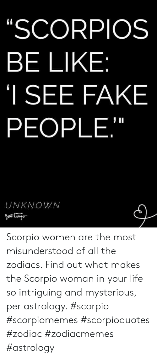 """Zodiac: SCORPIOS  BE LIKE  I SEE FAKE  PEOPLE,""""  UNKNOWN Scorpio women are the most misunderstood of all the zodiacs. Find out what makes the Scorpio woman in your life so intriguing and mysterious, per astrology. #scorpio #scorpiomemes #scorpioquotes #zodiac #zodiacmemes #astrology"""