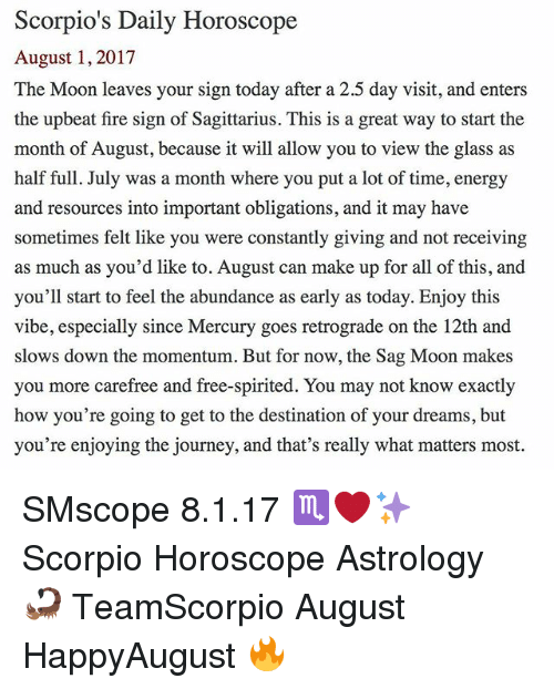 Energy, Fire, and Journey: Scorpio's Daily Horoscope  August 1, 2017  The Moon leaves your sign today after a 2.5 day visit, and enters  the upbeat fire sign of Sagittarius. This is a great way to start the  month of August, because it will allow you to view the glass as  half full. July was a month where you put a lot of time, energy  and resources into important obligations, and it may have  sometimes felt like you were constantly giving and not receiving  as much as you'd like to. August can make up for all of this, and  you'll start to feel the abundance as early as today. Enjoy this  vibe, especially since Mercury goes retrograde on the 12th and  slows down the momentum. But for now, the Sag Moon makes  you more carefree and free-spirited. You may not know exactly  how you're going to get to the destination of your dreams, but  you're enjoying the journey, and that's really what matters most. SMscope 8.1.17 ♏️❤️✨ Scorpio Horoscope Astrology 🦂 TeamScorpio August HappyAugust 🔥