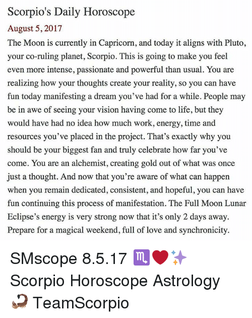 Have Fun Today: Scorpio's Daily Horoscope  August 5, 2017  The Moon is currently in Capricorn, and today it aligns with Pluto,  your co-ruling planet, Scorpio. This is going to make you feel  even more intense, passionate and powerful than usual. You are  realizing how your thoughts create your reality, so you can have  fun today manifesting a dream you've had for a while. People may  be in awe of seeing your vision having come to life, but they  would have had no idea how much work, energy, time and  resources you've placed in the project. That's exactly why you  should be your biggest fan and truly celebrate how far you've  come. You are an alchemist, creating gold out of what was once  just a thought. And now that you're aware of what can happen  when you remain dedicated, consistent, and hopeful, you can have  fun continuing this process of manifestation. The Full Moon Lunar  Eclipse's energy is very strong now that it's only 2 days away.  Prepare for a magical weekend, full of love and synchronicity. SMscope 8.5.17 ♏️❤️✨ Scorpio Horoscope Astrology 🦂 TeamScorpio