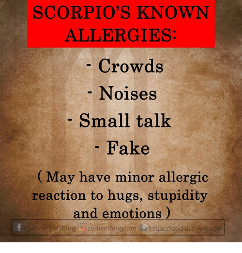 Fake, Stupidity, and Allergies: SCORPIO'S KNOWN  ALLERGIES  Crowds  Noises  Small talk  Fake  (May have minor allergic  reaction to hugs, stupidity  and emotions)  tsaScorpiotbing O zodiacthingcom https://zodiacthing.con
