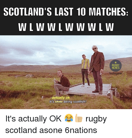 Rugby: SCOTLAND'S LAST 10 MATCHES  W L W W L W W W L W  RUGBY  MEMES  Instagaam  etually ok  It's shite being scottish! It's actually OK 😂👍🏼 rugby scotland asone 6nations