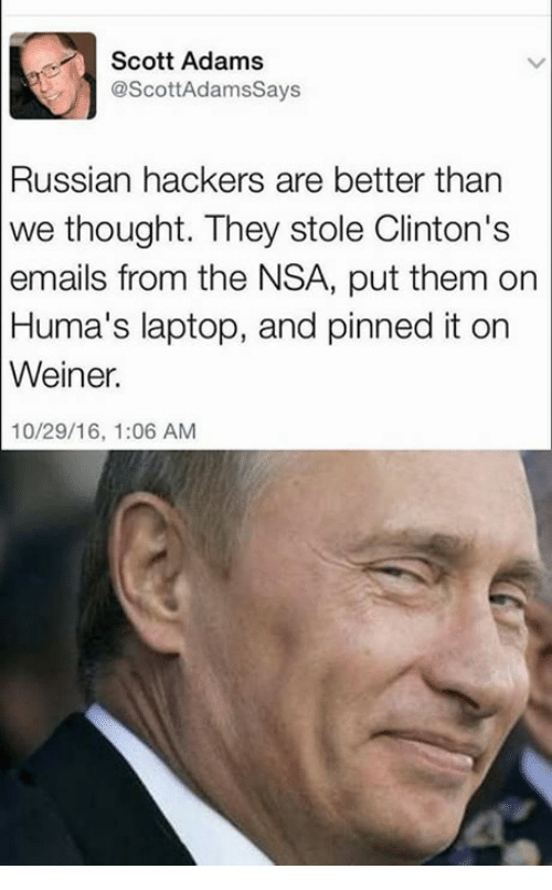 Scott Adams: Scott Adams  @ScottAdams Says  Russian hackers are better than  we thought. They stole Clinton's  emails from the NSA, put them on  Huma's laptop, and pinned it on  Weiner.  10/29/16, 1:06 AM