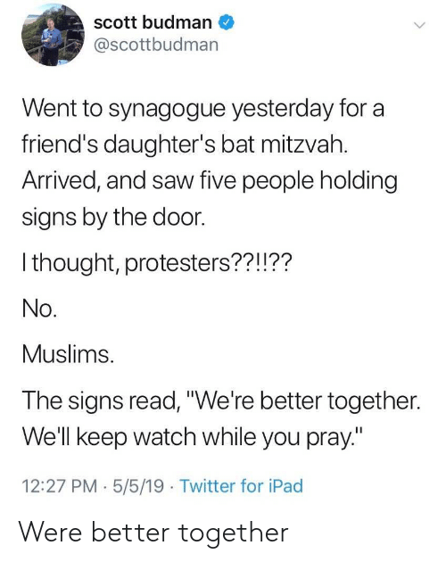 """Friends, Ipad, and Saw: scott budman  @scottbudman  Went to synagogue yesterday for a  friend's daughter's bat mitzvah.  Arrived, and saw five people holding  signs by the door.  I thought, protesters??!??  No.  Muslims.  The signs read,""""We're better together.  Well keep watch while you pray""""  12:27 PM.5/5/19 Twitter for iPad Were better together"""