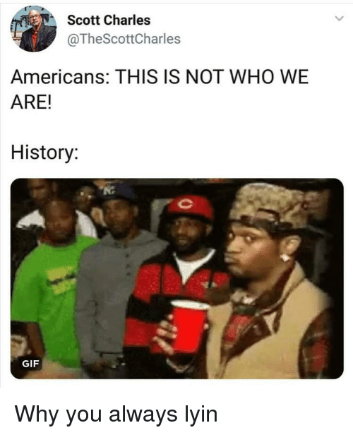 Lyin: Scott Charles  @TheScottCharles  Americans: THIS IS NOT WHO WE  ARE!  History  GIF Why you always lyin
