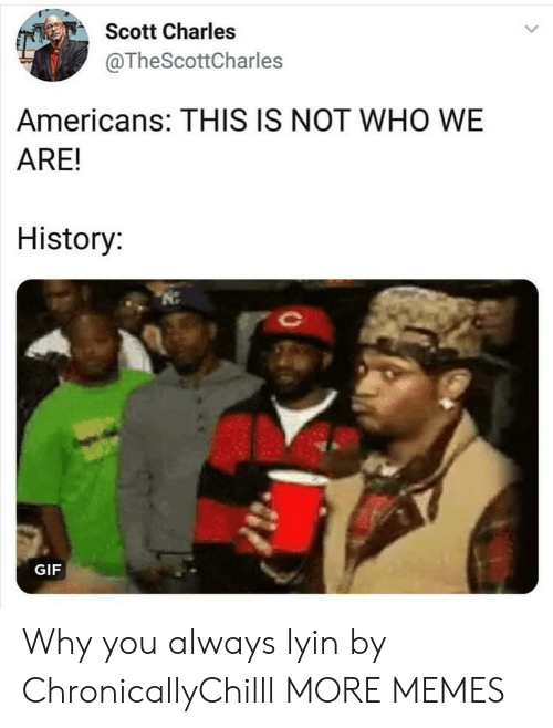 Lyin: Scott Charles  @TheScottCharles  Americans: THIS IS NOT WHO WE  ARE!  History  GIF Why you always lyin by ChronicallyChilll MORE MEMES