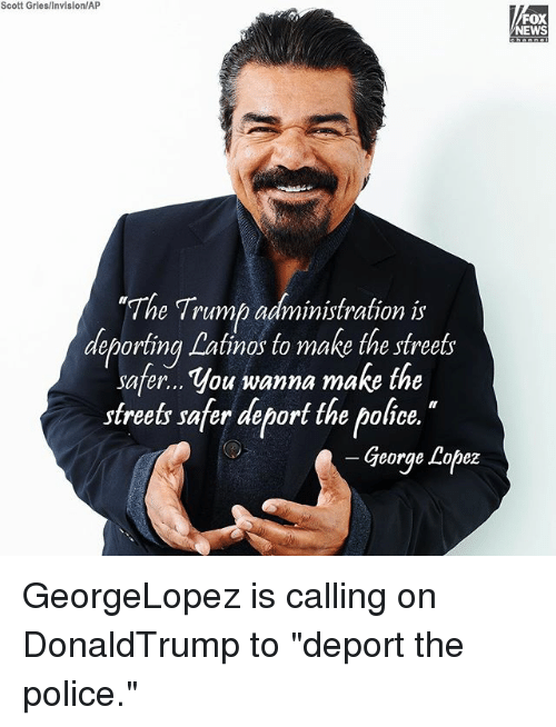 "George Lopez: Scott Gries/Invision/AP  FOX  NEWS  ""Th  e Trump administration is  deporting Latinos to make the streets  deporting Lalinos to make the sfrees  safer... You wanna make the  streets safer deport the police.  George Lopez GeorgeLopez is calling on DonaldTrump to ""deport the police."""