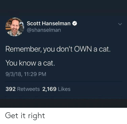 Get It Right: Scott Hanselman  @shanselman  Remember, you don't OWN a cat.  You know a cat.  9/3/18, 11:29 PM  392 Retweets 2,169 Likes Get it right