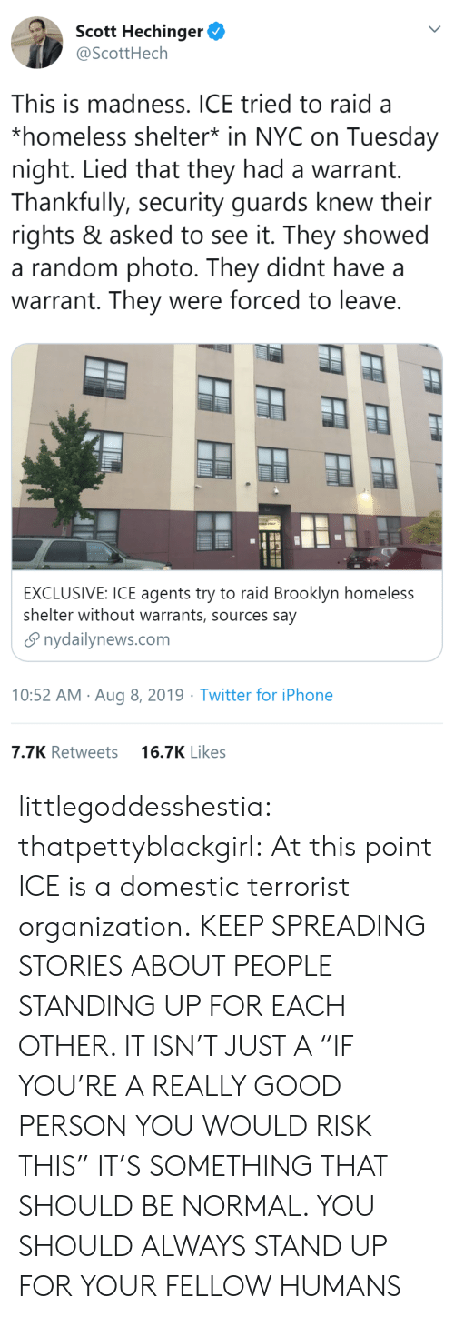 "spreading: Scott Hechinger  @ScottHech  This is madness. ICE tried to raid a  *homeless shelter* in NYC on Tuesday  night. Lied that they had a warrant.  Thankfully, security guards knew their  rights & asked to see it. They showed  a random photo. They didnt have  warrant. They were forced to leave.  EXCLUSIVE: ICE agents try to raid Brooklyn homeless  shelter without warrants, sources say  nydailynews.com  10:52 AM Aug 8, 2019 Twitter for iPhone  7.7K Retweets  16.7K Likes littlegoddesshestia: thatpettyblackgirl:  At this point ICE is a domestic terrorist organization.    KEEP SPREADING STORIES ABOUT PEOPLE STANDING UP FOR EACH OTHER. IT ISN'T JUST A ""IF YOU'RE A REALLY GOOD PERSON YOU WOULD RISK THIS"" IT'S SOMETHING THAT SHOULD BE NORMAL. YOU SHOULD ALWAYS STAND UP FOR YOUR FELLOW HUMANS"