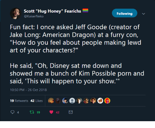 """Disney, Kim Possible, and Porn: Scott """"Hug Honey"""" Fearichs  Following  Fun fact: I once asked Jeff Goode (creator of  """"How do you feel about people making lewd  art of your characters?""""  He said, """"Oh, Disney sat me down and  showed me a bunch of Kim Possible porn and  said, 'This will happen to your show.'""""  10:50 PM-26 Oct 2018  19 Retweets 42 Likes  94 tl 19 42"""