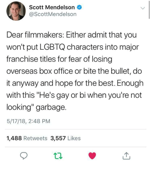 """Best, Box Office, and Office: Scott Mendelson  @ScottMendelson  Dear filmmakers: Either admit that you  won't put LGBTQ characters into major  franchise titles for fear of losing  overseas box office or bite the bullet, do  it anyway and hope for the best. Enough  with this """"He's gay or bi when you're not  looking"""" garbage.  5/17/18, 2:48 PM  1,488 Retweets 3,557 Likes"""