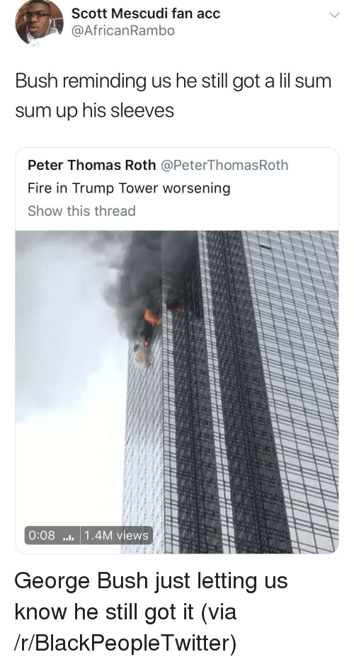 roth: Scott Mescudi fan acc  @AfricanRambo  Bush reminding us he still got a lil sum  sum up his sleeves  Peter Thomas Roth @PeterThomasRoth  Fire in Trump Tower worsening  Show this thread  0:08 ..1 1.4M views <p>George Bush just letting us know he still got it (via /r/BlackPeopleTwitter)</p>