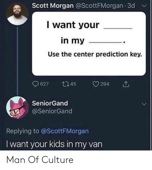 Prediction: Scott Morgan @ScottFMorgan 3d  I want your  in my_  Use the center prediction key.  9627  45  294  SeniorGand  @SeniorGand  Replying to @ScottFMorgan  I want your kids in my van Man Of Culture