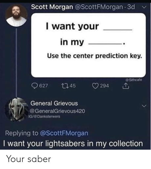 Prediction: Scott Morgan @ScottFMorgan 3d v  I want your  in my  Use the center prediction key.  @Sithcafe  627 45294  General Grievous  GeneralGrievous420  IG/@Danksterwers  Replying to @ScottFMorgan  I want your lightsabers in my collection Your saber