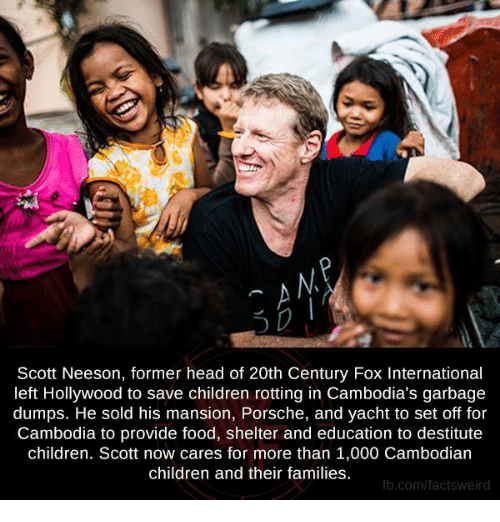 Memes, Porsche, and Providence: Scott Neeson, former head of 20th Century Fox International  left Hollywood to save children rotting in Cambodia's garbage  dumps. He sold his mansion, Porsche, and yacht to set off for  Cambodia to provide food, shelter and education to destitute  children. Scott now cares for more than 1,000 Cambodian  children and their families.  fb.com/facts Weird