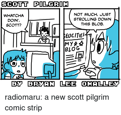 whatcha doin: SCOTT PILGRIM  WHATCHA  DOIN',  SCOTT?  NOT MUCH, JUST  STROLLING DOWN  THIS BLOB.  EOCITIt  BLOG  B BRYAN LEE OMALLEY radiomaru:  a new scott pilgrim comic strip