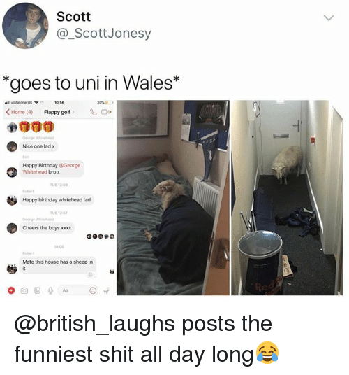 """Birthday, Shit, and Xxx: Scott  @_ScottJonesy  """"goes to uni in Wales*  sta: vodafone UK  30%D  <Home (4)  Flappy golf >  %며.  Nice one lad x  Happy Birthday @George  TUE 10  Robert  Happy birthday whitehead lad  TUE 12  Cheers the boys xxx  0-50  Robert  Mate this house has a sheep in @british_laughs posts the funniest shit all day long😂"""