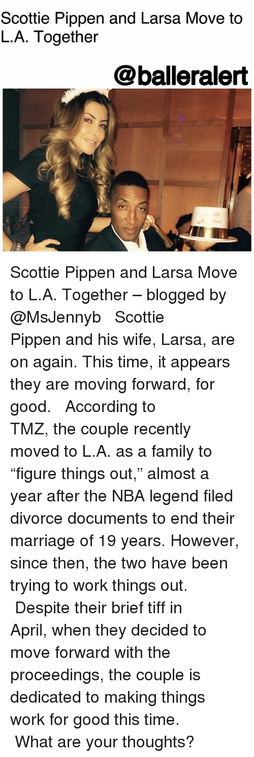 """scottie: Scottie Pippen and Larsa Move to  L.A. Together  @balleralert Scottie Pippen and Larsa Move to L.A. Together – blogged by @MsJennyb ⠀⠀⠀⠀⠀⠀⠀ ⠀⠀⠀⠀⠀⠀⠀ Scottie Pippen and his wife, Larsa, are on again. This time, it appears they are moving forward, for good. ⠀⠀⠀⠀⠀⠀⠀ ⠀⠀⠀⠀⠀⠀⠀ According to TMZ, the couple recently moved to L.A. as a family to """"figure things out,"""" almost a year after the NBA legend filed divorce documents to end their marriage of 19 years. However, since then, the two have been trying to work things out. ⠀⠀⠀⠀⠀⠀⠀ ⠀⠀⠀⠀⠀⠀⠀ Despite their brief tiff in April, when they decided to move forward with the proceedings, the couple is dedicated to making things work for good this time. ⠀⠀⠀⠀⠀⠀⠀ ⠀⠀⠀⠀⠀⠀⠀ What are your thoughts?"""