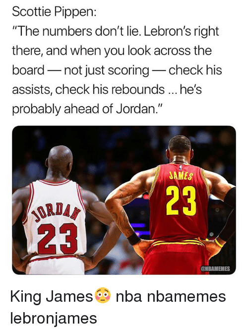 """scottie: Scottie Pippen:  """"The numbers don't lie. Lebron's right  there, and when you look across the  board not just scoring-check his  assists, check his rebounds he's  probably ahead of Jordan.""""  AMES  23  ORDA  @NBAMEMES King James😳 nba nbamemes lebronjames"""