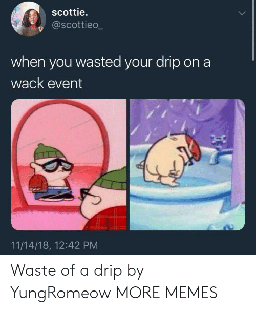 scottie: scottie.  @scottieo_  when you wasted your drip ona  wack event  11/14/18, 12:42 PM Waste of a drip by YungRomeow MORE MEMES
