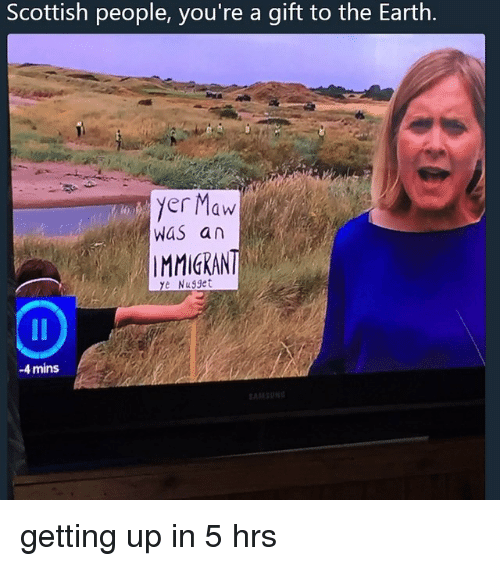 Scottish: Scottish people, you're a gift to the Earth.  yer Maw  WaS an  IMMICRAN  e Nugget  -4 mins getting up in 5 hrs