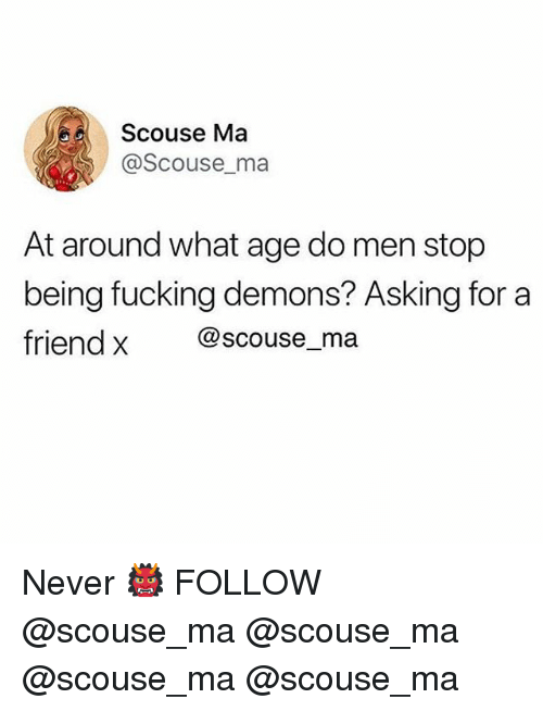Fucking, Memes, and Never: Scouse Ma  @Scouse_ma  At around what age do men stop  being fucking demons? Asking for a  friend x @scouse_ma Never 👹 FOLLOW @scouse_ma @scouse_ma @scouse_ma @scouse_ma