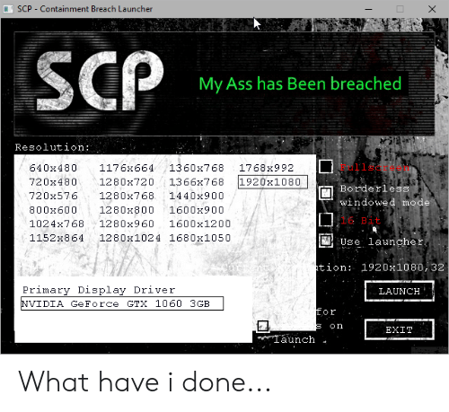 Borderless: SCP - Containment Breach Launcher  SCP  My Ass has Been breached  Resolution:  640x480  1176x664  1360x768  1768x992  1920x1080  720x480  1280x720  1366x768  Borderless  720x576  1280x768  1440x900  windowed mode  800x600  1280x800  1600x900  16 Bit  1024x768  1280x960  1600x1200  1152x864  1280x1024 1680x1050  Use launcher,  tion:  1920x1080, 32  Primary Display Driver  LAUNCH  NVIDIA GeForce GTX 1060 3GB  for  on  EXIT  Taunch What have i done...