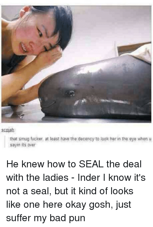 Bad, How To, and Okay: scpiah  that smug fucker. at least have the decency to look her in the eye when u  sayin its over He knew how to SEAL the deal with the ladies - Inder I know it's not a seal, but it kind of looks like one here okay gosh, just suffer my bad pun