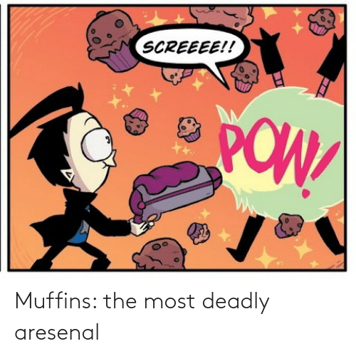 muffins: SCREEEE!!  POW Muffins: the most deadly aresenal
