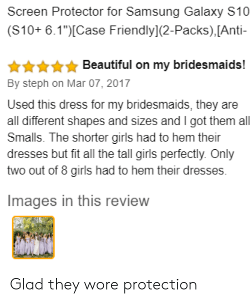 "Beautiful, Girls, and Bridesmaids: Screen Protector for Samsung Galaxy S10  (S10+ 6.1"")Case Friendly](2-Packs), [Anti-  Beautiful on my bridesmaids!  By steph on Mar 07, 2017  Used this dress for my bridesmaids, they are  all different shapes and sizes and I got them all  Smalls. The shorter girls had to hem their  dresses but fit all the tall girls perfectly. Only  two out of 8 girls had to hem their dresses.  Images in this review Glad they wore protection"