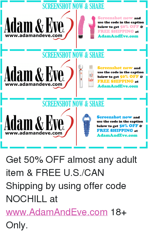"""Free, Http, and Eve: SCREENSHOT NOW&SHARE  www.alll&EyeliAdanad  Screenshot now  use the code in the caption  below to get  FREE SHIPPING  AdamAndEve.com  and  50% OFF ย  at  www.adamandeve.com  SCREENSHOT NOW&SHARE  Eve AdamAndmel  Screenshot now and  use the code in the caption  below to get 50% OFF &  FREE SHIPPING  AdamAndEve.com  www.adamandeve.com  SCREENSHOT NOW&SHARE  Adam&Eve  Screenshot now and  use the code in the caption  below to get 50% OFF  FREE SHIPPING at  AdamAndEve.com  www.adamandeve.com  1 <p>Get 50% OFF almost any adult item & FREE U.S./CAN Shipping by using offer code NOCHILL at <a href=""""http://www.AdamAndEve.com"""">www.AdamAndEve.com</a> 18+ Only.</p>"""