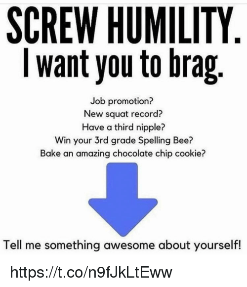 chocolate chip cookie: SCREW HUMILITY  I want you to brag  Job promotion?  New squat record?  Have a third nipple?  Win your 3rd grade Spelling Bee?  Bake an amazing chocolate chip cookie?  Tell me something awesome about yourself! https://t.co/n9fJkLtEww