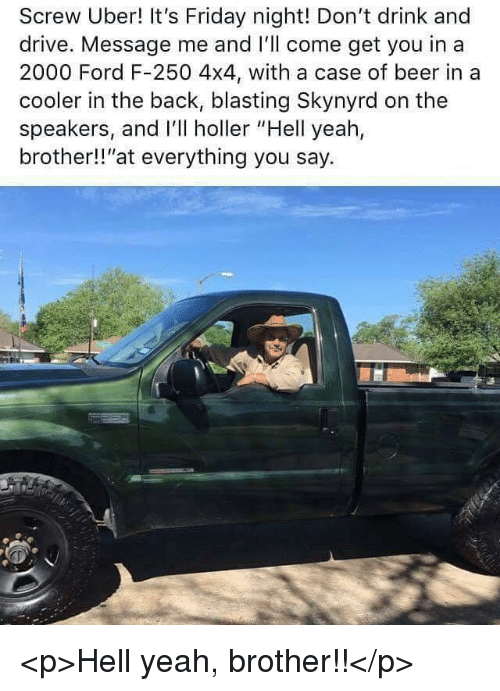 """Beer, Friday, and It's Friday: Screw Uber! It's Friday night! Don't drink and  drive. Message me and I'll come get you in a  2000 Ford F-250 4x4, with a case of beer in a  cooler in the back, blasting Skynyrd on the  speakers, and I'll holler """"Hell yeah,  brother!!""""at everything you say. <p>Hell yeah, brother!!</p>"""
