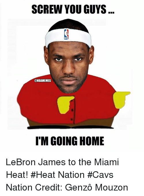 The Miami Heat: SCREW YOU GUYS  @NBAMEMES  I'M GOING HOME LeBron James to the Miami Heat! #Heat Nation #Cavs Nation Credit: Genzô Mouzon