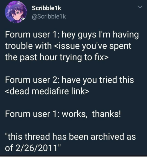 """forum: Scribble1k  @Scribble1k  Forum user 1: hey guys l'm having  trouble with <issue you've spent  the past hour trying to fix>  Forum user 2: have you tried this  <dead mediafire link  Forum user 1: works, thanks!  """"this thread has been archived as  of 2/26/2011"""""""