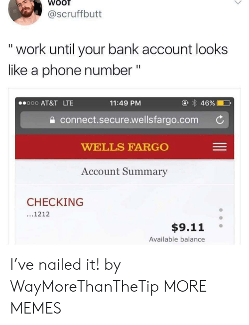 """9/11, Dank, and Memes: @scruffbutt  """"work until your bank account looks  like a phone number """"  @ 46%  o00 AT&T LTE  11:49 PM  connect.secure.wellsfargo.com  WELLS FARGO  Account Summary  CHECKING  ...1212  $9.11  Available balance I've nailed it! by WayMoreThanTheTip MORE MEMES"""