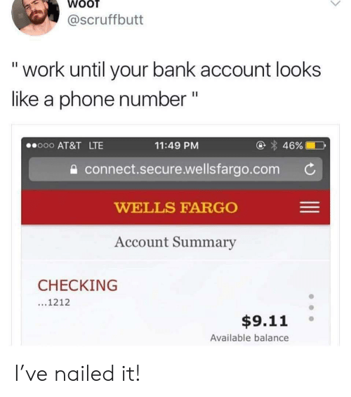 """9/11, Phone, and Work: @scruffbutt  """"work until your bank account looks  like a phone number """"  @ 46%  o00 AT&T LTE  11:49 PM  connect.secure.wellsfargo.com  WELLS FARGO  Account Summary  CHECKING  ...1212  $9.11  Available balance I've nailed it!"""
