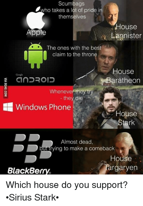 Appling: Scumbags  Awho takes a lot of pride in  themselves  House  Apple  Lannister  A The ones with the best  claim to the throne  House  CinDROID  aratheon  Whenever they try  they die  HE Windows Phone  House  Almost dead  rying to make a comeback  House  rgaryen  BlackBerry. Which house do you support? •Sirius Stark•