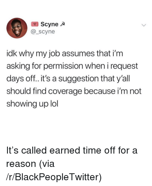 Blackpeopletwitter, Lol, and Time: Scyne  @_scyne  idk why my job assumes that i'm  asking for permission when i request  days off..it's a suggestion that y'all  should find coverage because i'm not  showing up lol It's called earned time off for a reason (via /r/BlackPeopleTwitter)