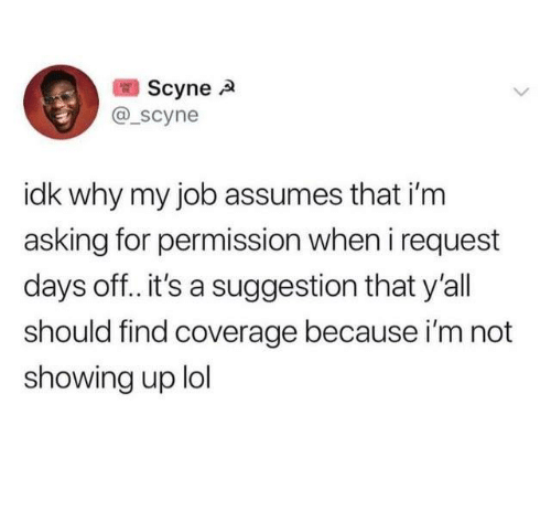Dank, Lol, and Asking: Scynea  @scyne  idk why my job assumes that i'm  asking for permission when i request  days off.. it's a suggestion that y'all  should find coverage because i'm not  showing up lol